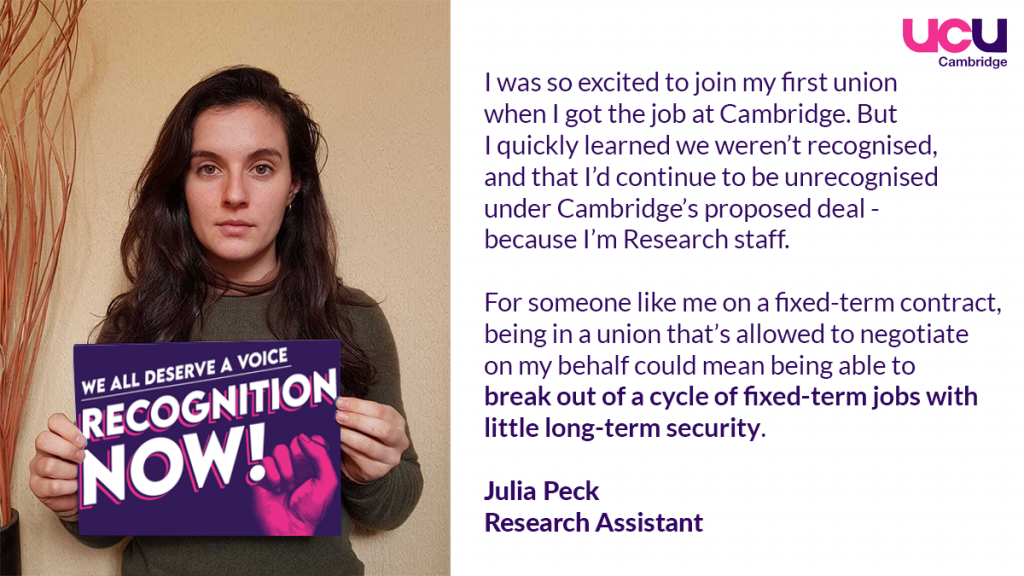 I was so excited to join my first union when I got the job at Cambridge. But I quickly learned that we weren't recognised, and that I'd continue to be unrecognised under Cambridge's proposed deal - because I'm research staff. For someone like me on a fixed-term contract, being in a union that's allowed to negotiate on my behalf would mean being able to break out of a cycle of fixed-term jobs with little long-term security.