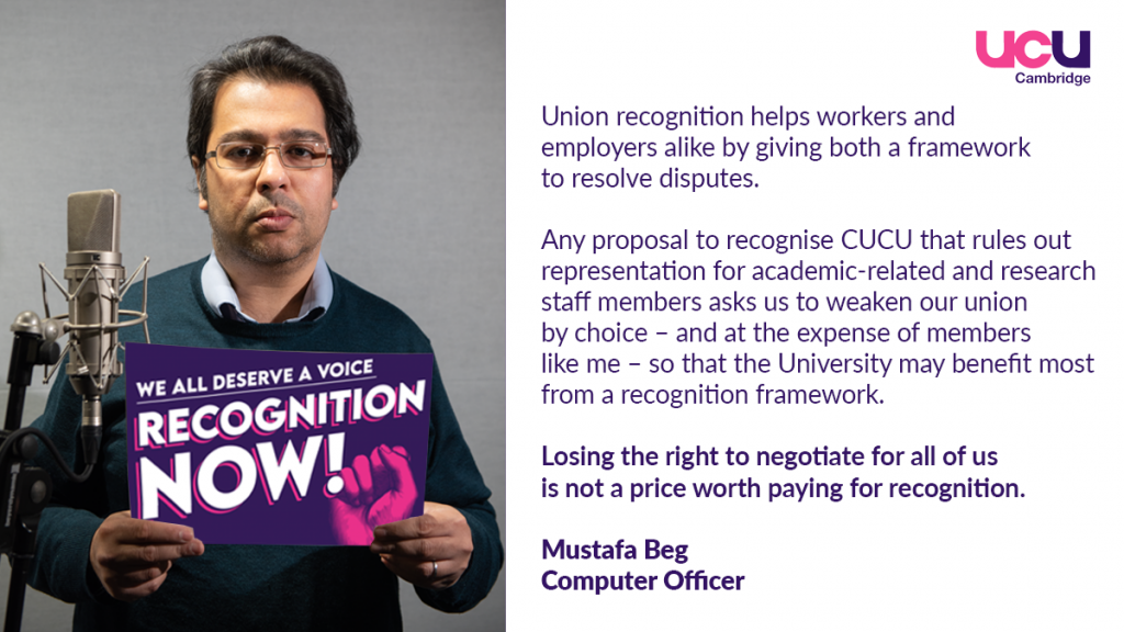 Union recognition helps workers and employers alike by giving both a framework to resolve disputes. Any proposal to recognise CUCU for academic-related and research staff members asks us to weaken our union by choice - and at the expense of members like me - so that the University may benefit most from a recognition framework. Losing the right to negotiate for all of us is not a price worth paying for recognition.